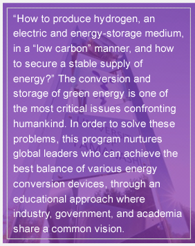 """How to produce hydrogen, an electric and energy-storage medium, in a ""low carbon"" manner, and how to secure a stable supply of energy?"" The conversion and storage of green energy is one of the most critical issues confronting humankind. In order to solve these problems, this program nurtures global leaders who can achieve the best balance of various energy conversion devices, through an educational approach where industry, government, and academia share a common vision."